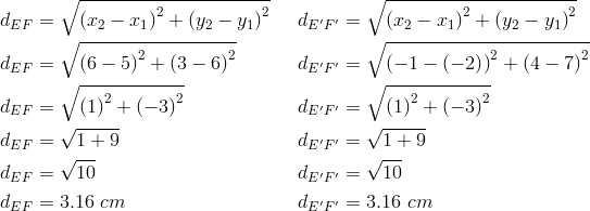 d_{EF}&= \sqrt{\left(x_2-x_1 \right)^2+ \left(y_2-y_1 \right)^2} && d_{E^\prime F^\prime}= \sqrt{\left(x_2-x_1 \right)^2+ \left(y_2-y_1 \right)^2} \\d_{EF}&= \sqrt{\left(6-5 \right)^2+ \left(3-6 \right)^2} && d_{E^\prime F^\prime}= \sqrt{\left(-1- \left(-2 \right) \right)^2+ \left(4-7 \right)^2} \\d_{EF}&= \sqrt{\left(1 \right)^2+ \left(-3 \right)^2} && d_{E^\prime F^\prime}= \sqrt{\left(1 \right)^2+ \left(-3 \right)^2} \\d_{EF}&= \sqrt{1+9} && d_{E^\prime F^\prime}= \sqrt{1+9} \\d_{EF}&= \sqrt{10} && d_{E^\prime F^\prime}= \sqrt{10} \\d_{EF}&=3.16 \ cm && d_{E^\prime F^\prime}=3.16 \ cm