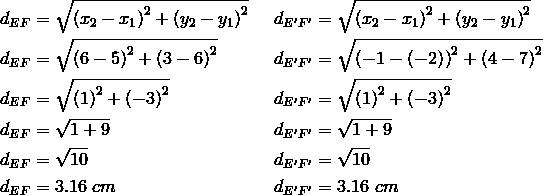 d_{EF}&= \sqrt{\left(x_2-x_1 \right)^2+ \left(y_2-y_1 \right)^2} && d_{E^\prime F^\prime}= \sqrt{\left(x_2-x_1 \right)^2+ \left(y_2-y_1 \right)^2} \\d_{EF}&= \sqrt{\left(6-5 \right)^2+ \left(3-6 \right)^2} && d_{E^\prime F^\prime}= \sqrt{\left(-1- \left(-2 \right) \right)^2+ \left(4-7 \right)^2} \\d_{EF}&= \sqrt{\left(1 \right)^2+ \left(-3 \right)^2} && d_{E^\prime F^\prime}= \sqrt{\left(1 \right)^2+ \left(-3 \right)^2} \\d_{EF}&= \sqrt{1+9} && d_{E^\prime F^\prime}= \sqrt{1+9} \\d_{EF}&= \sqrt{10} && d_{E^\prime F^\prime}= \sqrt{10} \\d_{EF}&=3.16 \ cm && d_{E^\prime F^\prime}=3.16 \ cm