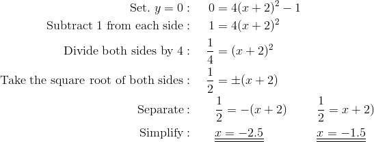 \text{Set.} \ y = 0: & & 0 & = 4(x +2)^2-1 \\\text{Subtract 1 from each side}: & & 1 & = 4(x +2)^2 \\\text{Divide both sides by 4}: & & \frac{1}{4} & = (x +2)^2 \\\text{Take the square root of both sides}: & & \frac{1}{2} & = \pm (x + 2)\\\text{Separate}: & & & \frac{1}{2}=-(x+2) && \frac{1}{2}=x+2)\\\text{Simplify}: & & & \underline{\underline{x = -2.5}} && \underline{\underline{x = -1.5}}