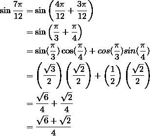 \sin \frac{7\pi}{12} &= \sin \left( \frac{4\pi}{12} + \frac{3\pi}{12}\right)\\&=\sin \left( \frac{\pi}{3} + \frac{\pi}{4}\right)\\&=\sin(\frac{\pi}{3})\cos(\frac{\pi}{4}) + cos(\frac{\pi}{3})sin(\frac{\pi}{4})\\&=\left(\frac{\sqrt{3}}{2} \right) \left(\frac{\sqrt{2}}{2} \right) + \left(\frac{1}{2} \right) \left(\frac{\sqrt{2}}{2} \right)\\&=\frac{\sqrt{6}}{4} +\frac{\sqrt{2}}{4}\\&=\frac{\sqrt{6}+ \sqrt{2}}{4}\\