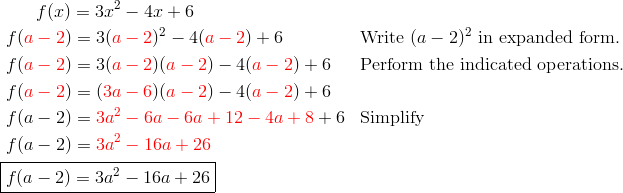 & \qquad f(x) = 3x^2 - 4x +6\\& \ f({\color{red}a-2}) = 3({\color{red}a-2})^2  -4 ({\color{red}a-2}) + 6 && \text{Write } (a-2)^2 \text{ in expanded form.}\\& \ f({\color{red}a-2}) = 3({\color{red}a-2})({\color{red}a-2}) - 4({\color{red}a-2})+6 && \text{Perform the indicated operations.}\\& \ f({\color{red}a-2}) = ({\color{red}3a-6})({\color{red}a-2}) - 4({\color{red}a-2})+6\\& \ f(a-2) = {\color{red}3a^2-6a-6a+12-4a+8}+6 && \text{Simplify}\\& \ f(a-2) = {\color{red}3a^2-16a+26}\\& \boxed{f(a-2) = 3a^2-16a+26}