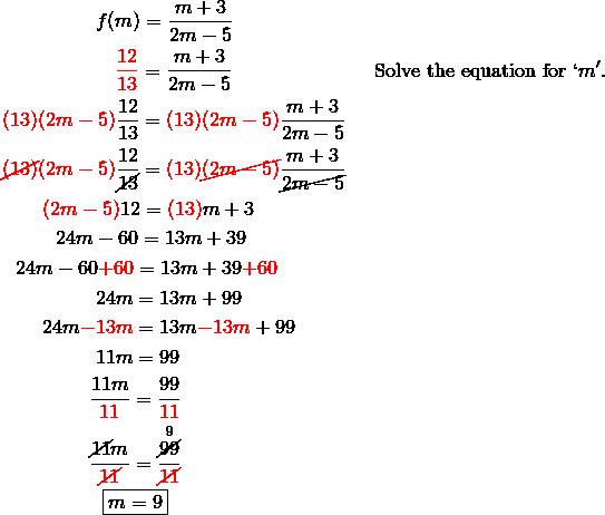 & \qquad \qquad \ \ f(m) = \frac{m+3}{2m-5}\\& \qquad \qquad \quad \ \ {\color{red}\frac{12}{13}} = \frac{m+3}{2m-5} && \text{Solve the equation for } `m'.\\& {\color{red}(13)(2m-5)} \frac{12}{13} = {\color{red}(13)(2m-5)} \frac{m+3}{2m-5}\\& {\color{red}\cancel{(13)} (2m-5)} \frac{12}{\cancel{13}} = {\color{red}(13)\cancel{(2m-5)}} \frac{m+3}{\cancel{2m-5}}\\& \qquad {\color{red}(2m-5)} 12 = {\color{red}(13)} m+3\\& \qquad \ \ 24m-60 = 13m+39\\& \ \ 24m-60 {\color{red}+60} = 13m + 39 {\color{red}+60}\\& \qquad \qquad \ \ 24m = 13m+99\\& \quad \quad 24m {\color{red}-13m} = 13m {\color{red}-13m} + 99\\& \qquad \qquad \ \ 11m = 99\\& \qquad \qquad \ \frac{11m}{{\color{red}11}} = \frac{99}{{\color{red}11}}\\& \qquad \qquad \ \frac{\cancel{11}m}{{\color{red}\cancel{11}}} = \frac{\overset{9}{\cancel{99}}}{{\color{red}\cancel{11}}}\\& \qquad \qquad \quad \boxed{m=9}