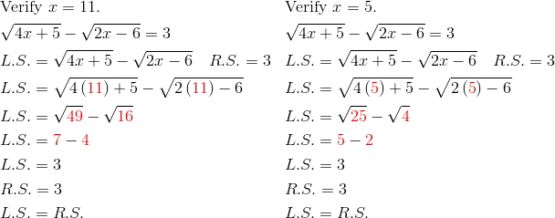 &\text{Verify} \ x=11. && \text{Verify} \ x=5. \\&\sqrt{4x+5}- \sqrt{2x-6}=3 && \sqrt{4x+5}- \sqrt{2x-6}=3 \\& L.S.=\sqrt{4x+5}- \sqrt{2x-6} \quad R.S.=3 && L.S.=\sqrt{4x+5}- \sqrt{2x-6} \quad R.S.=3 \\& L.S.=\sqrt{4 \left({\color{red}{11}}\right)+5}- \sqrt{2 \left({\color{red}{11}}\right)-6} && L.S.=\sqrt{4 \left({\color{red}{5}}\right)+5}- \sqrt{2 \left({\color{red}{5}}\right)-6} \\& L.S.=\sqrt{{\color{red}{49}}}- \sqrt{{\color{red}{16}}} && L.S.=\sqrt{{\color{red}{25}}}- \sqrt{{\color{red}{4}}} \\& L.S.={\color{red}{7}}-{\color{red}{4}} && L.S.={\color{red}{5}}-{\color{red}{2}} \\& L.S.=3 && L.S.=3 \\& R.S.=3 && R.S.=3 \\& L.S.=R.S. && L.S.=R.S.