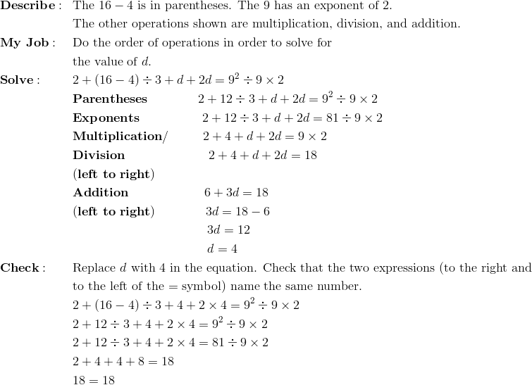& \mathbf{Describe:} && \text{The} \ 16-4 \ \text{is in parentheses. The 9 has an exponent of 2.}\\&&&\text{The other operations shown are multiplication, division, and addition.}\\& \mathbf{My \ Job:} && \text{Do the order of operations in order to solve for}\\&&&\text{the value of} \ d.\\& \mathbf{Solve:} && 2 + (16 - 4) \div 3 + d + 2d = 9^2 \div 9 \times 2\\&&& \mathbf{Parentheses} \qquad \qquad 2 + 12 \div 3 + d + 2d = 9^2 \div 9 \times 2\\&&& \mathbf{Exponents} \qquad \qquad \quad 2 + 12 \div 3 + d + 2d = 81 \div 9 \times 2\\&&& \mathbf{Multiplication/} \qquad \ \ 2 + 4 + d + 2d = 9 \times 2\\&&& \mathbf{Division} \qquad  \qquad \qquad \ \ 2 + 4 + d + 2d = 18\\&&& \mathbf{(left \ to \ right)}\\&&& \mathbf{Addition} \qquad \qquad \qquad 6 + 3d = 18\\&&& \mathbf{(left \ to \ right)} \qquad \qquad 3d = 18-6\\&&& \qquad \qquad \qquad \qquad  \qquad \ \ 3d = 12\\&&& \qquad \qquad \qquad \qquad  \qquad \ \ d = 4\\& \mathbf{Check:} && \text{Replace} \ d \ \text{with 4 in the equation. Check that the two expressions (to the right and}\\&&&\text{to the left of the = symbol) name the same number.}\\&&& 2 + (16 - 4) \div 3 + 4 + 2\times 4 = 9^2 \div 9 \times 2\\&&& 2 + 12 \div 3 + 4 + 2\times 4 = 9^2 \div 9 \times 2\\&&& 2 + 12 \div 3 + 4 + 2\times 4 = 81 \div 9 \times 2\\&&& 2 + 4 + 4 + 8 = 18\\&&& 18 = 18