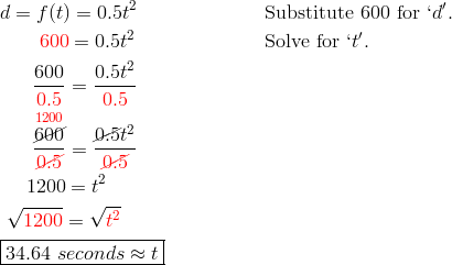 & d= f(t) = 0.5t^2 && \text{Substitute 600 for } `d'.\\& \qquad {\color{red}600} = 0.5t^2 && \text{Solve for } `t'.\\& \quad \ \ \frac{600}{{\color{red}0.5}} = \frac{0.5t^2}{{\color{red}0.5}}\\& \quad \ \ \frac{\overset{{\color{red}1200}}{\cancel{600}}}{{\color{red}\cancel{0.5}}} = \frac{\cancel{0.5}t^2}{{\color{red}\cancel{0.5}}}\\& \quad \ 1200 = t^2\\& \ \sqrt{{\color{red}1200}} = \sqrt{{\color{red}t^2}}\\& \boxed{34.64 \ seconds \approx t}