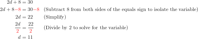 2d+8 &= 30\\2d+8 {\color{red}-8} &= 30 {\color{red}-8} && (\text{Subtract} \ 8 \ \text{from both sides of the equals sign to isolate the variable})\\2d &= 22 && (\text{Simplify})\\\frac{2d}{{\color{red}2}}&=\frac{22}{{\color{red}2}} && (\text{Divide by} \ 2 \ \text{to solve for the variable})\\d &= 11