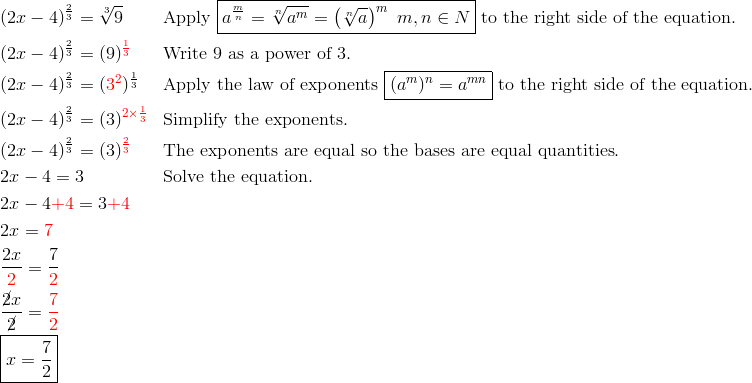 & (2x-4)^{\frac{2}{3}}=\sqrt[3]{9} && \text{Apply} \ \boxed{a^{\frac{m}{n}}=\sqrt[n]{a^m}=\left(\sqrt[n]{a}\right)^m \ m,n \in N} \ \text{to the right side of the equation}.\\& (2x-4)^{\frac{2}{3}}=(9)^{\color{red}\frac{1}{3}} && \text{Write} \ 9 \ \text{as a power of} \ 3.\\& (2x-4)^{\frac{2}{3}}=({\color{red}3^2})^{\frac{1}{3}} && \text{Apply the law of exponents} \ \boxed{(a^m)^n=a^{mn}} \ \text{to the right side of the equation}.\\& (2x-4)^{\frac{2}{3}}=(3)^{\color{red}2 \times \frac{1}{3}} && \text{Simplify the exponents}.\\& (2x-4)^{\frac{2}{3}}=(3)^{\color{red}\frac{2}{3}} && \text{The exponents are equal so the bases are equal quantities}.\\& 2x-4=3 && \text{Solve the equation}.\\& 2x-4 {\color{red}+4}=3 {\color{red}+4}\\& 2x={\color{red}7}\\& \frac{2x}{{\color{red}2}}=\frac{7}{{\color{red}2}}\\& \frac{\cancel{2}x}{\cancel{2}}={\color{red}\frac{7}{2}}\\& \boxed{x=\frac{7}{2}}