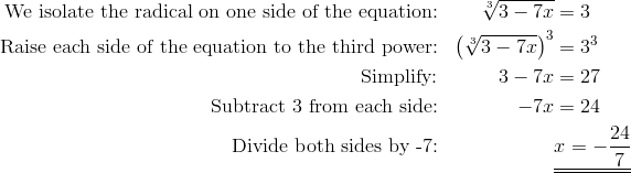 \text{We isolate the radical on one side of the equation:}  && \sqrt[3]{3-7x}& =3\\\text{Raise each side of the equation to the third power:}  && \left(\sqrt[3]{3-7x}\right)^3& =3^3\\\text{Simplify:} && 3-7x& =27\\\text{Subtract 3 from each side:} && -7x& =24\\\text{Divide both sides by -7:} &&& \underline{\underline{x=-\frac{24}{7}}}