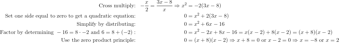 \text{Cross multiply:} && -\frac{x}{2}=\frac{3x-8}{x} \Rightarrow x^2&=-2(3x-8)\\\text{Set one side equal to zero to get a quadratic equation:} && 0&=x^2+2(3x-8)\\\text{Simplify by distributing:} && 0&=x^2+6x-16\\\text{Factor by determining } -16=8\cdot -2 \text{ and } 6=8+(-2): && 0&=x^2-2x+8x-16=x(x-2)+8(x-2)=(x+8)(x-2)\\\text{Use the zero product principle:} && 0&=(x+8)(x-2) \Rightarrow x+8=0 \text{ or } x-2=0 \Rightarrow x=-8 \text{ or } x=2