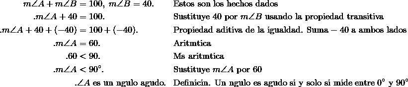 m\angle{A} + m\angle{B} & = 100,\ m\angle{B} = 40. && \text{Estos son los hechos dados} \\.m\angle{A} + 40 & = 100. && \text{Sustituye}\ 40\ \text{por}\ m\angle{B}\ \text{usando la propiedad transitiva} \\.m\angle{A} + 40 + (-40) & = 100 + (-40). && \text{Propiedad aditiva de la igualdad. Suma} -40\ \text{a ambos lados} \\.m\angle{A} & = 60. && \text{Aritmética} \\.60 & < 90. && \text{Más aritmética} \\.m\angle{A} & < 90^\circ. && \text{Sustituye}\ m\angle{A}\ \text{por}\ 60 \\.& \angle{A}\ \text{es un ángulo agudo}. && \text{Definición. Un ángulo es agudo si y solo si mide entre}\ 0^\circ\ \text{y}\ 90^\circ