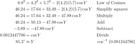 6.8^2 & = 4.2^2 + 5.7^2 - 2(4.2)(5.7) \cos Y && \text{Law of Cosines} \\ 46.24 & = 17.64 + 32.49 - 2(4.2)(5.7) \cos Y && \text{Simplify squares} \\ 46.24 & = 17.64 + 32.49 - 47.88 \cos Y && \text{Multiply} \\ 46.24 & = 50.13 - 47.88 \cos Y && \text{Add} \\ - 3.89 & = -47.88 \cos Y && \text{Subtract} \\ 0.0812447786 & = \cos Y && \text{Divide} \\ 85.3^\circ & \approx Y && \cos^{-1} \ (0.081244786)