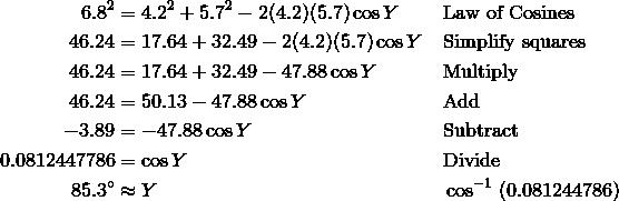 6.8^2 & = 4.2^2 + 5.7^2 - 2(4.2)(5.7) \cos Y && \text{Law of Cosines} \\ 46.24 & = 17.64 + 32.49 - 2(4.2)(5.7) \cos Y && \text{Simplify squares} \\ 46.24 & = 17.64 + 32.49 - 47.88 \cos Y && \text{Multiply} \\ 46.24 & = 50.13 - 47.88 \cos Y && \text{Add} \\ - 3.89 & = -47.88 \cos Y && \text{Subtract} \\ 0.0812447786 & = \cos Y && \text{Divide} \\ 85.3^\circ & \approx Y && \cos^{-1} \ (0.081244786)