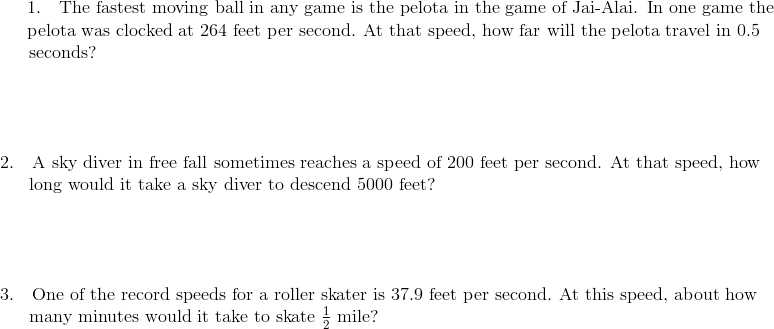 1. \quad \text{The fastest moving ball in any game is the pelota in the game of Jai-Alai. In one game the}\!\\{\;} \quad \ \text{pelota was clocked at 264 feet per second. At that speed, how far will the pelota travel in 0.5}\!\\{\;} \quad \ \text{seconds?}\!\\\\\\\\\\2.  \quad \text{A sky diver in free fall sometimes reaches a speed of 200 feet per second. At that speed, how}\!\\{\;} \quad \ \text{long would it take a sky diver to descend 5000 feet?}\!\\\\\\\\\\3. \quad \text{One of the record speeds for a roller skater is 37.9 feet per second. At this speed, about how}\!\\{\;} \quad \ \text{many minutes would it take to skate} \ \frac{1}{2} \ \text{mile?}