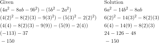 & \text{Given} && \text{Solution}\\& (4a^2 - 8ab - 9b^2) - (5b^2 - 2a^2) && 6a^2 - 14b^2 - 8ab \\& (4(2)^2 - 8(2)(3) - 9(3)^2) - (5(3)^2 - 2(2)^2) && 6(2)^2 - 14(3)^2 - 8(2)(3) \\& (4(4) - 8(2)(3) - 9(9)) - (5(9) - 2(4)) && 6(4) - 14(9) - 8(2)(3) \\& (-113) - 37 && 24 - 126 - 48 \\& -150 && -150