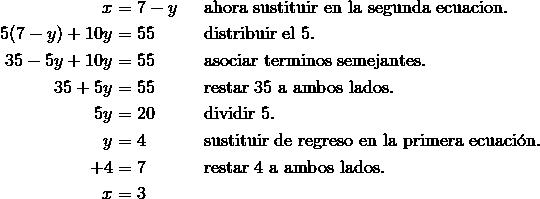 x & = 7 -y && \text{ahora sustituir en la segunda ecuacion}.\\5(7 -y) + 10y & = 55 && \text{distribuir el}\ 5.\\35 - 5y + 10y & = 55 && \text{asociar terminos semejantes.}\\35 + 5y & = 55 && \text{restar}\ 35\ \text{a ambos lados.}\\5y & = 20 && \text{dividir}\ 5.\\y & = 4 && \text{sustituir de regreso en la primera ecuaci\'{o}n.}\\+ 4 & = 7 && \text{restar}\ 4\ \text{a ambos lados}.\\x & =3