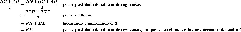 \frac{BC + AD} {2} & = \frac{BG + GC + AD} {2}\ && \text{por el postulado de adicion de segmentos} \\& = \frac{2FH + 2HE} {2} && \text{por sustitucion} \\& = FH + HE &&  \text{factorando y cancelando el}\ 2 \\& = FE &&  \text{por el postulado de adicion de segmentos, Â¡Lo que es exactamente lo que queriamos demostrar!}