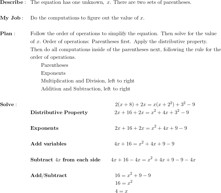 """&\mathbf{Describe:} && \text{The equation has one unknown}, \ x. \ \text{There are two sets of parentheses.}\\\\&\mathbf{My \ Job:} && \text{Do the computations to figure out the value of} \ x.\\\\&\mathbf{Plan :} && \text{Follow the order of operations to simplify the equation. Then solve for the value}\\&&& \text{of} \ x. \ \text{Order of operations: Parentheses first. Apply the distributive property.}\\&&& \text{Then do all computations inside of the parentheses next, following the rule for the}\\&&& \text{order of operations.}\\&&& \qquad \text{Parentheses}\\&&& \qquad \text{Exponents}\\&&& \qquad \text{Multiplication and Division, left to right}\\&&& \qquad \text{Addition and Subtraction, left to right}\\\\&\mathbf{Solve:} && \qquad \qquad \qquad \qquad \qquad \qquad \qquad \qquad 2( x  +  8)  +  2x  =  x(x + 2^2) +  3^2 - 9\\&&& \mathbf{Distributive \ Property} \qquad \qquad \quad 2x + 16 + 2x = x^2 + 4x + 3^2 - 9\\\\&&& \mathbf{Exponents} \qquad \qquad \qquad \qquad \qquad \ \ 2x + 16 + 2x = x^2 + 4x + 9 - 9\\\\&&& \mathbf{Add \ variables} \qquad \qquad \qquad \qquad \quad 4x + 16 = x^2 + 4x + 9 - 9\\\\&&& \mathbf{Subtract} \ """"4x"""" \ \mathbf{from \ each \ side} \qquad 4x + 16 - 4x = x^2 + 4x + 9 - 9 - 4x\\\\&&& \mathbf{Add/Subtract} \qquad \qquad \qquad \qquad \quad 16 = x^2 + 9 - 9\\&&& \qquad \qquad \qquad \qquad \qquad \qquad \qquad \qquad 16 = x^2\\&&& \qquad \qquad \qquad \qquad \qquad \qquad \qquad \qquad 4 = x"""