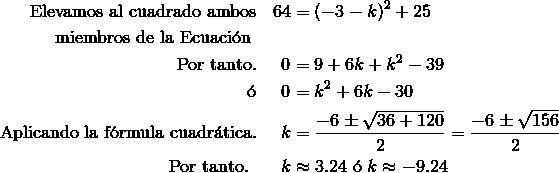 \text{Elevamos al cuadrado ambos}  && 64 & = (-3-k)^2+25 \\\text{miembros de la Ecuaci\'{o}n }\\\text{Por tanto.} && 0 & = 9+6k+k^2-39 \\\text{\'{o}} && 0 & = k^2+6k-30 \\\text{Aplicando la f\'{o}rmula cuadr\'{a}tica.} && k & = \frac {-6\pm \sqrt {36+120}}{2}=\frac {-6\pm \sqrt {156}}{2}\\\text{Por tanto. } && k &\approx 3.24\ \text{\'{o}}\ k \approx -9.24