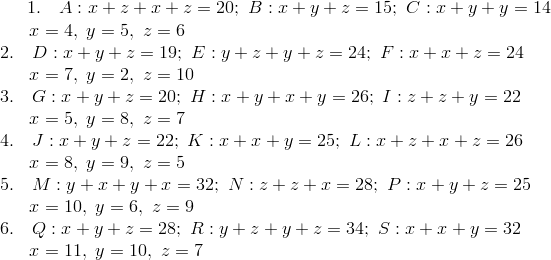 1. \quad A: x + z + x + z = 20; \ B: x + y + z = 15; \ C: x + y + y = 14\!\\{\;} \ \quad x = 4, \ y = 5, \ z = 6\!\\2. \quad D: x + y + z = 19; \ E: y + z + y + z = 24; \ F: x + x + z = 24\!\\{\;} \ \quad x= 7, \ y = 2, \ z = 10\!\\3. \quad G: x + y + z = 20; \ H: x + y + x + y = 26; \ I: z + z + y = 22\!\\{\;} \ \quad x= 5, \ y = 8, \ z = 7\!\\4. \quad J: x + y + z = 22; \ K: x + x + y = 25; \ L: x + z + x+ z= 26\!\\{\;} \ \quad x= 8, \  y = 9, \ z = 5\!\\5. \quad M: y + x + y + x = 32; \ N: z + z + x = 28; \ P: x+ y+ z = 25\!\\{\;} \ \quad x= 10, \ y = 6, \ z = 9\!\\6. \quad Q: x + y + z = 28; \ R: y + z + y+ z= 34; \ S: x + x+ y= 32\!\\{\;} \ \quad x= 11, \ y = 10, \ z = 7