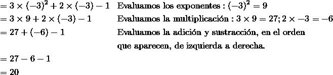 & =3\times (-3)^2 +2 \times (-3)-1 & & \text{Evaluamos los exponentes}: (-3)^2=9\\& =3\times 9 +2 \times (-3)-1 & & \text{Evaluamos la multiplicaci}\acute{\text{o}}\text{n}: 3\times 9=27; 2\times -3=-6\\& =27+(-6)-1 & & \text{Evaluamos la adici}\acute{\text{o}}\text{n y sustracci}\acute{\text{o}}\text{n, en el orden}\\&&& \text{que aparecen, de izquierda a derecha}.\\& =27-6-1\\& =20