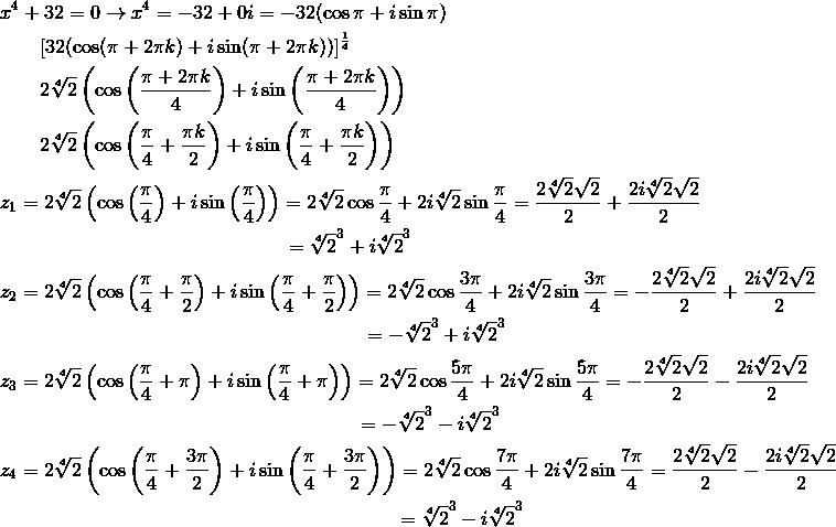 & x^4+32=0 \rightarrow x^4=-32+0i=-32(\cos \pi+i \sin \pi)\\& \qquad [32(\cos (\pi+2\pi k)+i \sin (\pi+2\pi k))]^{\frac{1}{4}}\\& \qquad 2 \sqrt[4]{2} \left(\cos \left(\frac{\pi+2\pi k}{4}\right)+i \sin \left(\frac{\pi+2\pi k}{4}\right)\right)\\& \qquad 2 \sqrt[4]{2}\left(\cos \left(\frac{\pi}{4}+\frac{\pi k}{2}\right)+i \sin \left(\frac{\pi}{4}+\frac{\pi k}{2}\right)\right)\\& z_1=2 \sqrt[4]{2}\left(\cos \left(\frac{\pi}{4}\right)+i \sin \left(\frac{\pi}{4}\right)\right)=2 \sqrt[4]{2}\cos \frac{\pi}{4}+2i \sqrt[4]{2} \sin \frac{\pi}{4}=\frac{2\sqrt[4]{2}\sqrt{2}}{2}+\frac{2i\sqrt[4]{2}\sqrt{2}}{2}\\& \qquad \qquad \qquad \qquad \qquad \qquad \qquad \ =\sqrt[4]{2}^3+i \sqrt[4]{2}^3\\& z_2=2 \sqrt[4]{2}\left(\cos \left(\frac{\pi}{4}+\frac{\pi}{2}\right)+i \sin \left(\frac{\pi}{4}+\frac{\pi}{2}\right)\right)=2\sqrt[4]{2}\cos \frac{3\pi}{4}+2i \sqrt[4]{2} \sin \frac{3\pi}{4}=-\frac{2\sqrt[4]{2}\sqrt{2}}{2}+\frac{2i\sqrt[4]{2}\sqrt{2}}{2}\\&\qquad \qquad \qquad \qquad \qquad \qquad \qquad \qquad \qquad \ =-\sqrt[4]{2}^3+i \sqrt[4]{2}^3\\& z_3=2 \sqrt[4]{2}\left(\cos \left(\frac{\pi}{4}+\pi \right)+i \sin \left(\frac{\pi}{4}+\pi \right)\right)=2\sqrt[4]{2}\cos \frac{5\pi}{4}+2i \sqrt[4]{2} \sin \frac{5\pi}{4}=-\frac{2\sqrt[4]{2}\sqrt{2}}{2}-\frac{2i\sqrt[4]{2}\sqrt{2}}{2}\\&\qquad \qquad \qquad \qquad \qquad \qquad \qquad \qquad \qquad =-\sqrt[4]{2}^3-i \sqrt[4]{2}^3\\& z_4=2 \sqrt[4]{2}\left(\cos \left(\frac{\pi}{4}+\frac{3\pi}{2}\right)+i \sin \left(\frac{\pi}{4}+\frac{3\pi}{2}\right)\right)=2\sqrt[4]{2}\cos \frac{7\pi}{4}+2i \sqrt[4]{2} \sin \frac{7\pi}{4}=\frac{2\sqrt[4]{2}\sqrt{2}}{2}-\frac{2i\sqrt[4]{2}\sqrt{2}}{2}\\&\qquad \qquad \qquad \qquad \qquad \qquad \qquad \qquad \qquad \qquad =\sqrt[4]{2}^3-i \sqrt[4]{2}^3