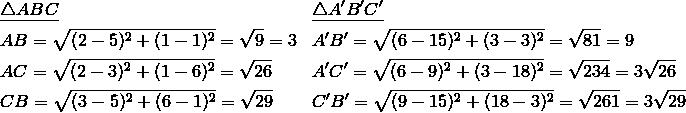 & \underline{\triangle ABC} && \underline{\triangle A'B'C'}\\& AB = \sqrt{(2-5)^2 + (1-1)^2} = \sqrt{9} =3 && A'B' = \sqrt{(6-15)^2 + (3-3)^2} = \sqrt{81} = 9\\& AC = \sqrt{(2-3)^2 + (1-6)^2} = \sqrt{26} && A'C' = \sqrt{(6-9)^2+(3-18)^2} = \sqrt{234} = 3 \sqrt{26}\\& CB = \sqrt{(3-5)^2 + (6-1)^2} = \sqrt{29} && C'B' = \sqrt{(9-15)^2 +(18-3)^2} = \sqrt{261} = 3 \sqrt{29}