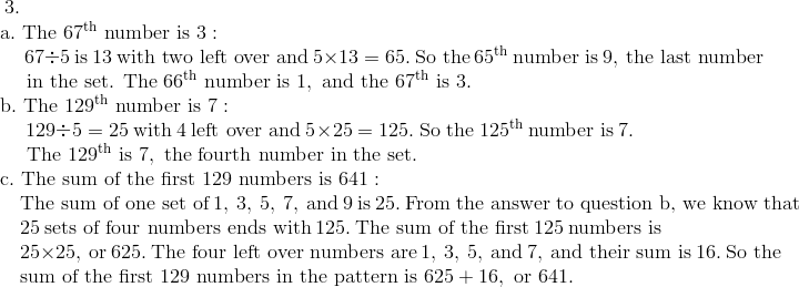 3. \!\\{\;}  \quad \text{a}.\ \text{The}\ 67^{\text{th}}\ \text{number is}\ 3: \!\\{\;}  \qquad \ 67 \div 5 \ \text{is}\ 13\ \text{with two left over and}\ 5 \times 13 = 65.\ \text{So the}\ 65^{\text{th}}\ \text{number is}\ 9,\ \text{the last number}\!\\{\;}  \qquad \ \text{in the set. The}\ 66^{\text{th}}\ \text{number is}\ 1,\ \text{and the}\ 67^{\text{th}}\ \text{is}\ 3. \!\\{\;}  \quad \text{b}.\ \text{The}\ 129^{\text{th}}\ \text{number is}\ 7: \!\\{\;}  \qquad \ 129 \div 5 = 25 \ \text{with} \ 4 \ \text{left over and}\ 5 \times 25 = 125.\ \text{So the}\ 125^{\text{th}}\ \text{number is}\ 7. \!\\ {\;}  \qquad \ \text{The}\ 129^{\text{th}}\ \text{is}\ 7,\ \text{the fourth number in the set.}\!\\{\;}  \quad \text{c}.\ \text{The sum of the first}\ 129 \ \text{numbers is}\ 641: \!\\ {\;}  \qquad \text{The sum of one set of}\ 1,\ 3,\ 5,\ 7,\ \text{and}\ 9\ \text{is}\ 25.\ \text{From the answer to question b, we know that}\!\\{\;}  \qquad 25\ \text{sets of four numbers ends with}\ 125.\ \text{The sum of the first}\ 125\ \text{numbers is}\!\\{\;}  \qquad 25 \times 25,\ \text{or}\ 625.\ \text{The four left over numbers are}\ 1,\ 3,\ 5, \ \text{and}\ 7,\ \text{and their sum is}\ 16.\ \text{So the} \!\\{\;}  \qquad \text{sum of the first}\ 129\ \text{numbers in the pattern is}\ 625 + 16,\ \text{or}\ 641.