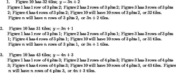 1. \ \quad \text{Figure} \ 10 \ \text{has} \ 32 \ \text{tiles}; \ y = 3n + 2\!\\{\;} \ \ \quad \text{Figure} \ 1 \ \text{has} \ 1 \ \text{row of} \ 3 \ \text{plus} \ 2; \ \text{Figure} \ 2 \ \text{has} \ 2 \ \text{rows of} \ 3 \ \text{plus} \ 2; \ \text{Figure} \ 3 \ \text{has} \ 3 \ \text{rows of} \ 3 \ \text{plus}\!\\{\;} \ \ \quad 2; \ \text{Figure} \ 4 \ \text{has} \ 4 \ \text{rows of} \ 3 \ \text{plus} \ 2; \ \text{Figure} \ 10 \ \text{will have} \ 10 \ \text{rows of} \ 3 \ \text{plus} \ 2, \ \text{or} \ 32 \ \text{tiles.}\!\\{\;} \ \ \quad \text{Figure} \ n \ \text{will have} \ n \ \text{rows of} \ 3 \ \text{plus} \ 2, \ \text{or} \ 3n + 2 \ \text{tiles.}\!\\\\2. \ \quad \text{Figure} \ 10 \ \text{has} \ 31 \ \text{tiles}; \ y = 3n + 1\!\\{\;} \ \ \quad \text{Figure} \ 1 \ \text{has} \ 1 \ \text{row of} \ 3 \ \text{plus} \ 1; \ \text{Figure} \ 2 \ \text{has} \ 2 \ \text{rows of} \ 3 \ \text{plus} \ 1; \ \text{Figure} \ 3 \ \text{has} \ 3 \ \text{rows of} \ 3 \ \text{plus}\!\\{\;} \ \  \quad 1; \ \text{Figure} \ 4 \ \text{has} \ 4 \ \text{rows of} \ 3 \ \text{plus} \ 1; \ \text{Figure} \ 10 \ \text{will have} \ 10 \ \text{rows of} \ 3 \ \text{plus} \ 1, \ \text{or} \ 31 \ \text{tiles.}\!\\{\;} \ \ \quad \text{Figure} \ n \ \text{will have} \ n \ \text{rows of} \ 3 \ \text{plus} \  1, \ \text{or} \ 3n + 1 \ \text{tiles.}\!\\\\3. \ \quad \text{Figure} \ 10 \ \text{has} \ 43 \ \text{tiles}; \ y = 4n + 3\!\\{\;} \ \ \quad \text{Figure} \ 1 \ \text{has} \ 1 \ \text{row of} \ 4 \ \text{plus} \ 3; \ \text{Figure} \ 2 \ \text{has} \ 2 \ \text{rows of} \ 4 \ \text{plus} \ 3; \ \text{Figure} \ 3 \ \text{has} \ 3 \ \text{rows of} \ 4 \ \text{plus}\!\\{\;} \ \ \quad 3; \ \text{Figure} \ 4 \ \text{has} \ 4 \ \text{rows of} \ 4 \ \text{plus} \ 3; \ \text{Figure} \ 10 \ \text{will have} \ 10 \ \text{rows of} \ 4 \ \text{plus} \ 3, \ \text{or} \ 43 \ \text{tiles. Figure}\!\\{\;} \ \ \quad n \ \text{will have} \ n \ \text{rows of} \ 4 \ \text{plus} \ 3, \ \text{or} \ 4n + 3\ \t