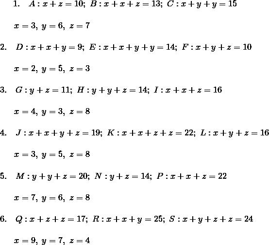 1. \quad A: x + z = 10; \ B: x + x + z = 13; \ C: x + y + y = 15\!\\\!\\{\;} \quad \ x = 3, \ y = 6, \ z = 7\!\\\!\\2. \quad D: x + x + y = 9; \ E: x + x + y + y = 14; \ F: x + y + z = 10\!\\\!\\{\;} \quad \ x = 2, \ y = 5, \ z = 3\!\\\!\\3. \quad G: y + z = 11; \ H: y + y + z = 14; \ I: x + x + z = 16\!\\\!\\{\;} \quad \ x = 4, \ y = 3, \ z = 8\!\\\!\\4. \quad J: x + x + y + z = 19; \ K: x + x + z + z = 22; \ L: x + y + z = 16\!\\\!\\{\;} \quad \ x = 3, \ y = 5, \ z = 8\!\\\!\\5. \quad M: y + y + z = 20; \ N: y + z = 14; \ P: x + x + z = 22\!\\\!\\{\;} \quad \ x = 7, \ y = 6, \ z = 8\!\\\!\\6. \quad Q: x + z + z = 17; \ R: x + x + y = 25; \ S: x + y + z + z = 24\!\\\!\\{\;} \quad \ x = 9, \ y = 7, \ z = 4