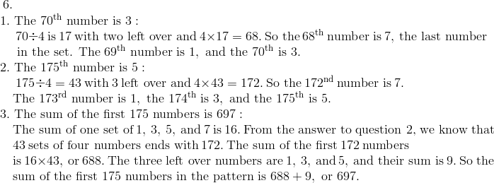 6. \!\\{\;}  \quad 1.\ \text{The}\ 70^{\text{th}}\ \text{number is}\ 3: \!\\{\;}  \qquad \ 70 \div 4\ \text{is}\ 17\ \text{with two left over and}\ 4 \times 17 = 68.\ \text{So the}\ 68^{\text{th}}\ \text{number is}\ 7,\ \text{the last number}\!\\{\;}  \qquad \ \text{in the set. The}\ 69^{\text{th}}\ \text{number is}\ 1,\ \text{and the}\ 70^{\text{th}}\ \text{is}\ 3. \!\\{\;}  \quad 2.\ \text{The}\ 175^{\text{th}}\ \text{number is}\ 5: \!\\ {\;}  \qquad \ 175 \div 4 = 43\ \text{with} \ 3 \ \text{left over and}\ 4 \times 43 = 172.\ \text{So the}\ 172^{\text{nd}}\ \text{number is}\ 7. \!\\ {\;}  \qquad \text{The}\ 173^{\text{rd}}\ \text{number is}\ 1,\ \text{the}\ 174^{\text{th}}\ \text{is}\ 3,\ \text{and the}\ 175^{\text{th}}\ \text{is}\ 5. \!\\{\;}  \quad 3.\ \text{The sum of the first}\ 175\ \text{numbers is}\ 697: \!\\ {\;}  \qquad \text{The sum of one set of}\ 1,\ 3,\ 5,\ \text{and}\ 7\ \text{is}\ 16.\ \text{From the answer to question 2, we know that} \!\\{\;}  \qquad 43\ \text{sets of four numbers ends with}\ 172.\ \text{The sum of the first}\ 172\ \text{numbers} \!\\{\;}  \qquad \text{is}\ 16 \times 43,\ \text{or}\ 688.\ \text{The three left over numbers are}\ 1,\ 3,\ \text{and}\ 5,\ \text{and their sum is}\ 9.\ \text{So the} \!\\{\;}  \qquad \text{sum of the first}\ 175\ \text{numbers in the pattern is}\ 688 + 9,\ \text{or}\ 697.