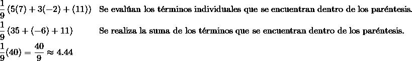 & \frac{1} {9} \left(5(7) + 3(-2) + (11) \right) & & \text{Se eval}\acute{\text{u}}\text{an los t}\acute{\text{e}}\text{rminos individuales que se encuentran dentro de los par}\acute{\text{e}}\text{ntesis}.\\& \frac{1} {9} \left(35 + (-6) + 11 \right) & & \text{Se realiza la suma de los t}\acute{\text{e}}\text{rminos que se encuentran dentro de los par}\acute{\text{e}}\text{ntesis}.\\& \frac{1} {9}(40) = \frac{40} {9} \approx 4.44