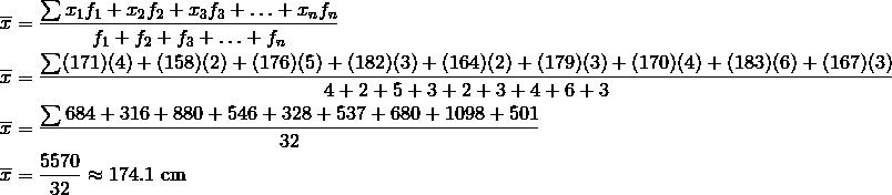 \overline{x} &= \frac{\sum x_1f_1+x_2f_2+x_3f_3+ \ldots + x_nf_n}{f_1+f_2+f_3+ \ldots + f_n}\\\overline{x} &= \frac{\sum (171)(4)+(158)(2)+(176)(5)+(182)(3)+(164)(2)+(179)(3)+(170)(4)+(183)(6)+(167)(3)}{4+2+5+3+2+3+4+6+3}\\\overline{x} &= \frac{\sum 684+316+880+546+328+537+680+1098+501}{32}\\\overline{x} &= \frac{5570}{32} \approx 174.1 \ \text{cm}