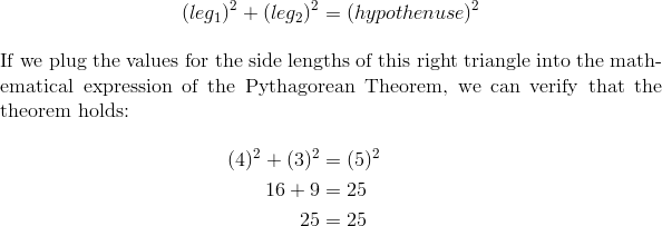 (leg_1)^2 + (leg_2)^2 &= (hypothenuse)^2 \intertext{If we plug the values for the side lengths of this right triangle into the mathematical expression of the Pythagorean Theorem, we can verify that the theorem holds:}(4)^2+(3)^2 &=(5)^2 \\16+9 &=25 \\25 &=25