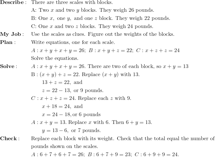 & \mathbf{Describe:} && \text{There are three scales with blocks.}\\&&& \text{A: Two} \ x \ \text{and two} \ y \ \text{blocks. They weigh 26 pounds.}\\&&& \text{B: One} \ x, \ \text{one} \ y, \ \text{and one} \ z \ \text{block. They weigh 22 pounds.}\\&&& \text{C: One} \ x \ \text{and two} \ z \ \text{blocks. They weigh 24 pounds.}\\& \mathbf{My \ Job:} && \text{Use the scales as clues. Figure out the weights of the blocks.}\\& \mathbf{Plan:} && \text{Write equations, one for each scale.}\\&&& A: x + y + x + y = 26; \ B: x + y + z = 22; \ C:x + z + z = 24\\&&& \text{Solve the equations.}\\& \mathbf{Solve:} && A: x + y + x + y = 26. \ \text{There are two of each block, so} \ x + y = 13\\&&& \text{B}: (x + y) + z = 22. \ \text{Replace} \ (x + y) \ \text{with} \ 13.\\&&& \quad \quad 13 + z = 22, \ \text{and}\\&&& \quad \quad z = 22 - 13, \ \text{or} \ 9 \ \text{pounds.}\\&&& C: x + z + z = 24. \ \text{Replace each} \ z \ \text{with} \ 9.\\&&& \quad \quad x + 18 = 24, \ \text{and}\\&&& \quad \quad x = 24 - 18, \text{or} \ 6 \ \text{pounds}\\&&& A: x + y = 13. \ \text{Replace} \ x \ \text{with} \ 6. \ \text{Then}\ 6 + y = 13.\\&&& \quad \quad y = 13 - 6, \ \text{or} \ 7 \ \text{pounds.}\\& \mathbf{Check:} && \text{Replace each block with its weight. Check that the total equal the number of}\\&&& \text{pounds shown on the scales.} \\&&& A: 6 + 7 + 6 + 7 = 26; \ B: 6 + 7 + 9 = 23; \ C: 6 + 9+ 9 = 24.