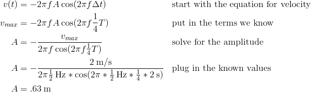 v(t)&=-2\pi fA\cos(2\pi f\Delta t) && \text{start with the equation for velocity}\\v_{max}&=-2\pi fA\cos(2\pi f\frac{1}{4}T) && \text{put in the terms we know}\\A&=-\frac{v_{max}}{2\pi f\cos(2\pi f\frac{1}{4}T)} && \text{solve for the amplitude}\\A&=-\frac{2\:\text{m/s}}{2\pi \frac{1}{2}\:\text{Hz}*\cos(2\pi *\frac{1}{2}\:\text{Hz}*\frac{1}{4}*2\:\text{s})} && \text{plug in the known values}\\A&=.63\:\text{m}