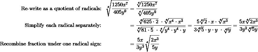 \text{Re-write as a quotient of radicals:} && \sqrt[4]{\frac{1250x^7}{405y^9}} & = \frac{\sqrt[4]{1250x^7}}{\sqrt[4]{405y^9}}\\\text{Simplify each radical separately:} && & = \frac{\sqrt[4]{625 \cdot 2} \ \cdot \sqrt[4]{x^4 \cdot x^3}}{\sqrt[4]{81 \cdot 5} \ \cdot \sqrt[4]{y^4 \cdot y^4 \cdot y}} = \frac{5 \sqrt[4]{2} \cdot x \cdot \sqrt[4]{x^3}}{3 \sqrt[4]{5} \cdot y \cdot y \ \cdot \sqrt[4]{y}} = \frac{5x \sqrt[4]{2x^3}}{3y^2 \sqrt[4]{5y}}\\\text{Recombine fraction under one radical sign:} && &= \frac{5x}{3y^2} \sqrt[4]{\frac{2x^3}{5y}}