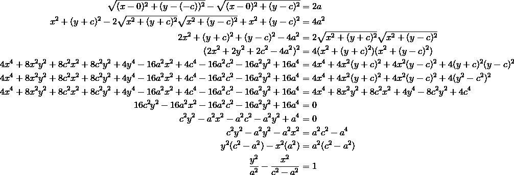 \sqrt{(x - 0)^2 + (y -(-c))^2} - \sqrt{(x - 0)^2 + (y - c)^2} &= 2a \\x^2 + (y + c)^2 - 2 \sqrt{x^2 + (y + c)^2} \sqrt{x^2 + (y - c)^2} + x^2 + (y - c)^2 &= 4a^2 \\2x^2 + (y + c)^2 + (y - c)^2 - 4a^2 &= 2 \sqrt{x^2 + (y + c)^2} \sqrt{x^2 + (y - c)^2} \\(2x^2 + 2y^2 + 2c^2 - 4a^2)^2 &= 4(x^2 + (y + c)^2)(x^2 + (y - c)^2) \\4x^4 + 8x^2 y^2 + 8c^2 x^2 + 8c^2 y^2 + 4y^4 - 16a^2 x^2 + 4c^4 - 16a^2 c^2 - 16a^2 y^2 + 16a^4 &= 4x^4 + 4x^2 (y + c)^2 + 4x^2 (y - c)^2 + 4(y + c)^2  (y - c)^2 \\4x^4 + 8x^2 y^2 + 8c^2 x^2 + 8c^2 y^2 + 4y^4 - 16a^2 x^2 + 4c^4 - 16a^2 c^2 - 16a^2 y^2 + 16a^4 &= 4x^4 + 4x^2 (y + c)^2 + 4x^2 (y - c)^2 + 4(y^2 - c^2)^2 \\4x^4 + 8x^2 y^2 + 8c^2 x^2 + 8c^2 y^2 + 4y^4 - 16a^2 x^2 + 4c^4 - 16a^2 c^2 - 16a^2 y^2 + 16a^4 &= 4x^4 + 8x^2 y^2 + 8c^2 x^2 + 4y^4 - 8c^2 y^2 + 4c^4 \\16c^2 y^2 - 16a^2 x^2 - 16a^2 c^2 - 16a^2 y^2 + 16a^4 &= 0 \\c^2 y^2 - a^2 x^2 - a^2 c^2 - a^2 y^2 + a^4 &= 0 \\c^2 y^2 - a^2 y^2 - a^2 x^2 &= a^2 c^2 - a^4 \\y^2 (c^2 - a^2) - x^2(a^2) &= a^2 (c^2 - a^2) \\\frac{y^2}{a^2} - \frac{x^2}{c^2 - a^2} &= 1