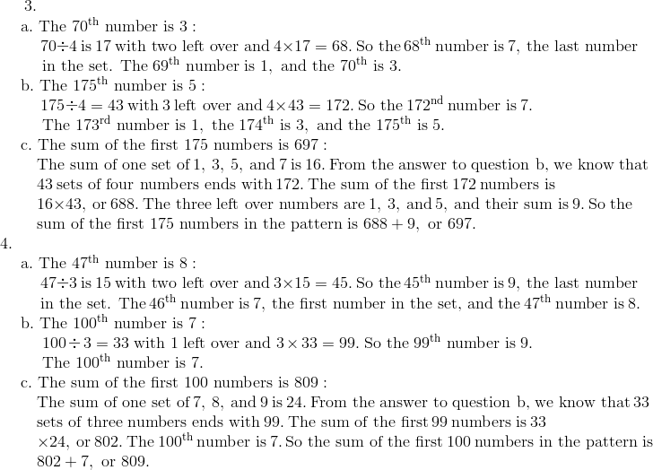 3. \!\\{\;}  \quad \text{a}.\ \text{The}\ 70^{\text{th}}\ \text{number is}\ 3: \!\\{\;}  \qquad \ 70 \div 4\ \text{is}\ 17\ \text{with two left over and}\ 4 \times 17 = 68.\ \text{So the}\ 68^{\text{th}}\ \text{number is}\ 7,\ \text{the last number}\!\\{\;}  \qquad \ \text{in the set. The}\ 69^{\text{th}}\ \text{number is}\ 1,\ \text{and the}\ 70^{\text{th}}\ \text{is}\ 3. \!\\{\;}  \quad \text{b}.\ \text{The}\ 175^{\text{th}}\ \text{number is}\ 5: \!\\{\;}  \qquad \ 175 \div 4 = 43\ \text{with} \ 3 \ \text{left over and}\ 4 \times 43 = 172.\ \text{So the}\ 172^{\text{nd}}\ \text{number is}\ 7. \!\\ {\;}  \qquad \ \text{The}\ 173^{\text{rd}}\ \text{number is}\ 1,\ \text{the}\ 174^{\text{th}}\ \text{is}\ 3,\ \text{and the}\ 175^{\text{th}}\ \text{is}\ 5. \!\\{\;}  \quad \text{c}.\ \text{The sum of the first}\ 175\ \text{numbers is}\ 697: \!\\ {\;}  \qquad \text{The sum of one set of}\ 1,\ 3,\ 5,\ \text{and}\ 7\ \text{is}\ 16.\ \text{From the answer to question b, we know that}\!\\{\;}  \qquad 43\ \text{sets of four numbers ends with}\ 172.\ \text{The sum of the first}\ 172\ \text{numbers is}\!\\{\;}  \qquad 16 \times 43,\ \text{or}\ 688.\ \text{The three left over numbers are}\ 1,\ 3,\ \text{and}\ 5,\ \text{and their sum is}\ 9.\ \text{So the} \!\\{\;}  \qquad \text{sum of the first}\ 175\ \text{numbers in the pattern is}\ 688 + 9,\ \text{or}\ 697.\!\\4. \!\\{\;}  \quad \text{a}.\ \text{The}\ 47^{\text{th}}\ \text{number is}\ 8: \!\\ {\;}  \qquad \ 47 \div 3\ \text{is}\ 15\ \text{with two left over and}\ 3 \times 15 = 45.\ \text{So the}\ 45^{\text{th}}\ \text{number is}\ 9,\ \text{the last number} \!\\{\;}  \qquad \ \text{in the set. The}\ 46^{\text{th}}\ \text{number is}\ 7,\ \text{the first number in the set, and the}\ 47^{\text{th}}\ \text{number is}\ 8. \!\\{\;}  \quad \text{b}.\ \text{The}\ 100^{\text{th}}\ \text{number is}\ 7: \!\\ {\;}  \qquad \ 100 \div 3 = 33\ \text{with} \ 1 \ \text{left over and}\ 3 \times 33 = 99.\ \text{So the}\ 99^{\text{th}}\ \text{num