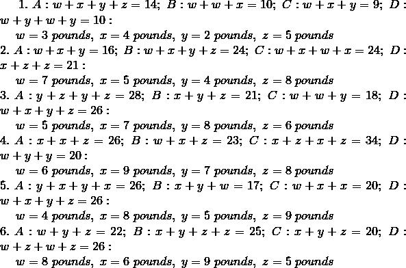1. \ A: w + x + y + z = 14; \ B: w + w + x = 10; \ C: w + x + y = 9; \ D: w + y + w + y = 10:\!\\{\;} \quad w = 3 \ pounds, \ x = 4 \ pounds, \ y = 2 \ pounds, \ z = 5 \ pounds\!\\2. \ A: w + x + y = 16; \ B: w + x + y + z = 24; \ C: w + x + w + x = 24; \ D: x + z + z = 21:\!\\{\;} \quad w = 7 \ pounds, \ x = 5 \ pounds, \ y = 4 \ pounds, \ z = 8 \ pounds\!\\3. \ A: y + z + y + z = 28; \ B: x + y + z = 21; \ C: w + w + y = 18; \ D: w + x + y + z = 26:\!\\{\;} \quad w = 5 \ pounds, \ x = 7 \ pounds, \ y = 8 \ pounds, \ z = 6 \ pounds\!\\4. \ A: x + x + z = 26; \ B: w + x + z = 23; \ C: x + z + x + z = 34; \ D: w + y + y = 20:\!\\{\;} \quad w = 6 \ pounds, \ x = 9 \ pounds, \ y = 7 \ pounds, \ z = 8 \ pounds\!\\5. \ A: y + x + y + x = 26; \ B: x + y + w = 17; \ C: w + x + x = 20; \ D: w + x + y + z = 26:\!\\{\;} \quad w = 4 \ pounds, \ x = 8 \ pounds, \ y = 5 \ pounds, \ z = 9 \ pounds\!\\6. \ A: w + y + z = 22; \ B: x + y + z + z = 25; \ C: x + y + z = 20; \ D: w + z + w + z = 26:\!\\{\;} \quad w = 8 \ pounds, \ x = 6 \ pounds, \ y = 9 \ pounds, \ z = 5 \ pounds