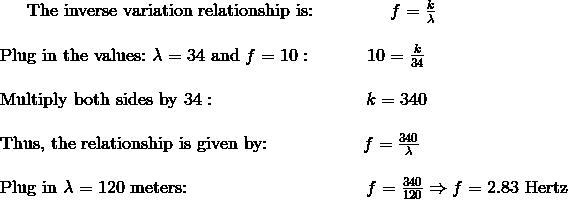 \text{The inverse variation relationship is:} \qquad \qquad \ f =\frac {k}{\lambda}\!\\\\\text{Plug in the values:} \ \lambda = 34 \ \text{and} \ f = 10: \qquad \quad 10=\frac {k}{34}\!\\\\\text{Multiply both sides by} \ 34: \qquad \quad \qquad \qquad \quad \ k=340\!\\\\\text{Thus, the relationship is given by:} \qquad \quad \qquad \ f=\frac {340}{\lambda}\!\\\\\text{Plug in} \ \lambda = 120 \ \text{meters:} \qquad \qquad \qquad \qquad \qquad f=\frac {340}{120} \Rightarrow f=2.83 \ \text{Hertz}