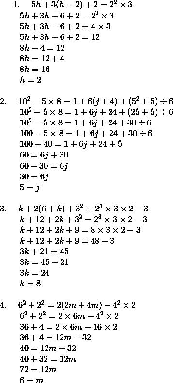 1. \quad \ 5h + 3(h - 2) + 2 = 2^2 \times 3\!\\{\;} \qquad 5h + 3h - 6 + 2 = 2^2 \times 3\!\\{\;} \qquad 5h + 3h - 6 + 2 = 4 \times 3\!\\{\;} \qquad 5h + 3h - 6 + 2 = 12\!\\{\;} \qquad 8h - 4 = 12\!\\{\;} \qquad 8h = 12 + 4\!\\{\;} \qquad 8h = 16\!\\{\;} \qquad h = 2\!\\\!\\2.  \quad \ 10^2 - 5 \times 8 = 1 + 6 (j + 4) + (5^2 + 5) \div 6\!\\{\;} \qquad 10^2 - 5 \times 8 = 1 + 6 j + 24 + (25 + 5) \div 6\!\\{\;} \qquad 10^2 - 5 \times 8 = 1 + 6 j + 24 + 30 \div 6\!\\{\;} \qquad 100 - 5 \times 8 = 1 + 6 j + 24 + 30 \div 6\!\\{\;} \qquad 100 - 40 = 1 + 6 j + 24 + 5\!\\{\;} \qquad 60 = 6 j + 30\!\\{\;} \qquad 60 - 30 = 6 j\!\\{\;} \qquad 30 = 6 j\!\\{\;} \qquad 5 = j\!\\\\3.  \quad \ k + 2(6 + k) + 3^2 = 2^3 \times 3 \times 2 - 3\!\\{\;} \qquad k + 12 + 2k + 3^2 = 2^3 \times 3 \times 2 - 3\!\\{\;} \qquad k + 12 + 2k + 9 = 8 \times 3 \times 2 - 3\!\\{\;} \qquad k + 12 + 2k + 9 = 48 - 3\!\\{\;} \qquad 3k + 21 = 45\!\\{\;} \qquad 3k = 45 - 21\!\\{\;} \qquad 3k = 24\!\\{\;} \qquad k = 8\!\\\\4.  \quad \ 6^2 + 2^2 = 2(2m + 4m) - 4^2 \times 2\!\\{\;} \qquad 6^2 + 2^2 = 2 \times 6m - 4^2 \times 2\!\\{\;} \qquad 36 + 4 = 2 \times 6m - 16 \times 2\!\\{\;} \qquad 36 + 4 = 12m - 32\!\\{\;} \qquad 40 = 12m - 32\!\\{\;} \qquad 40 + 32 = 12m\!\\{\;} \qquad 72 = 12m\!\\{\;} \qquad 6 = m