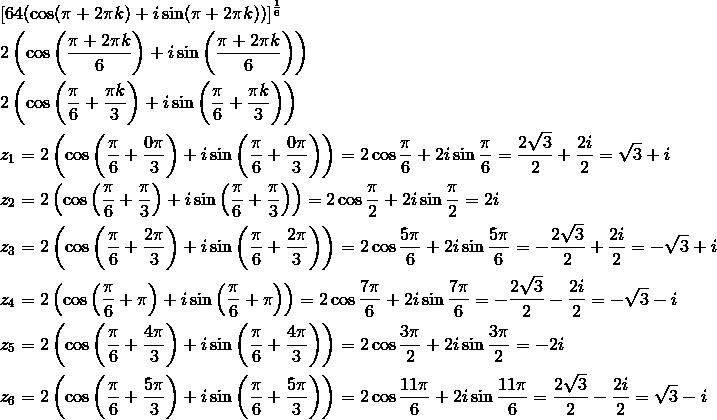 & [64(\cos (\pi + 2\pi k )+i \sin (\pi+2\pi k))]^{\frac{1}{6}}\\& 2 \left(\cos \left(\frac{\pi+2\pi k}{6}\right)+i \sin \left(\frac{\pi+2\pi k}{6}\right)\right)\\& 2 \left(\cos \left(\frac{\pi}{6}+\frac{\pi k}{3}\right)+i \sin \left(\frac{\pi}{6}+\frac{\pi k}{3}\right)\right)\\& z_1=2\left(\cos\left(\frac{\pi}{6}+\frac{0\pi}{3}\right)+i \sin \left(\frac{\pi}{6}+\frac{0\pi}{3}\right)\right)=2\cos \frac{\pi}{6}+2i \sin \frac{\pi}{6}=\frac{2\sqrt{3}}{2}+\frac{2i}{2}=\sqrt{3}+i\\& z_2=2\left(\cos\left(\frac{\pi}{6}+\frac{\pi}{3}\right)+i \sin \left(\frac{\pi}{6}+\frac{\pi}{3}\right)\right)=2\cos \frac{\pi}{2}+2i \sin \frac{\pi}{2}=2i\\& z_3=2\left(\cos\left(\frac{\pi}{6}+\frac{2\pi}{3}\right)+i \sin \left(\frac{\pi}{6}+\frac{2\pi}{3}\right)\right)=2\cos \frac{5\pi}{6}+2i \sin \frac{5\pi}{6}=-\frac{2\sqrt{3}}{2}+\frac{2i}{2}=-\sqrt{3}+i\\& z_4=2\left(\cos\left(\frac{\pi}{6}+\pi\right)+i \sin \left(\frac{\pi}{6}+\pi\right)\right)=2\cos \frac{7\pi}{6}+2i \sin \frac{7\pi}{6}=-\frac{2\sqrt{3}}{2}-\frac{2i}{2}=-\sqrt{3}-i\\& z_5=2\left(\cos\left(\frac{\pi}{6}+\frac{4\pi}{3}\right)+i \sin \left(\frac{\pi}{6}+\frac{4\pi}{3}\right)\right)=2\cos \frac{3\pi}{2}+2i \sin \frac{3\pi}{2}=-2i\\& z_6=2\left(\cos\left(\frac{\pi}{6}+\frac{5\pi}{3}\right)+i \sin \left(\frac{\pi}{6}+\frac{5\pi}{3}\right)\right)=2\cos \frac{11\pi}{6}+2i \sin \frac{11\pi}{6}=\frac{2\sqrt{3}}{2}-\frac{2i}{2}=\sqrt{3}-i