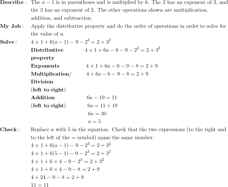 & \mathbf{Describe:} && \text{The} \ a - 1 \ \text{is in parentheses and is multiplied by 6. The 2 has an exponent of 3, and}\\&&&\text{the 3 has an exponent of 2. The other operations shown are multiplication,}\\&&&\text{addition, and subtraction.}\\& \mathbf{My \ Job:} && \text{Apply the distributive property and do the order of operations in order to solve for}\\&&&\text{the value of} \ a.\\& \mathbf{Solve:} && 4 \times 1 + 6(a - 1) - 9 - 2^3 = 2 + 3^2\\&&& \mathbf{Distributive} \qquad \qquad 4 \times 1 + 6a - 6 - 9 - 2^3 = 2 + 3^2\\&&& \mathbf{property}\\&&& \mathbf{Exponents} \qquad \qquad \quad 4 \times 1 + 6a - 6 - 9 - 8 = 2 + 9\\&&& \mathbf{Multiplication/} \qquad \ \ 4 + 6a - 6 - 9 - 8 = 2 + 9\\&&& \mathbf{Division}\\&&& \mathbf{(left \ to \ right)}\\&&& \mathbf{Addition} \qquad \qquad \qquad 6a - 19 = 11\\&&& \mathbf{(left \ to \ right)} \qquad \qquad 6a = 11 + 19\\&&& \qquad \qquad \qquad \qquad  \qquad \ \ 6a = 30\\&&& \qquad \qquad \qquad \qquad  \qquad \ \ a = 5\\& \mathbf{Check:} && \text{Replace} \ a \ \text{with 5 in the equation. Check that the two expressions (to the right and}\\&&&\text{to the left of the = symbol) name the same number.}\\&&& 4 \times 1 + 6(a - 1) - 9 - 2^3 = 2 + 3^2\\&&& 4 \times 1 + 6(5 - 1) - 9 - 2^3 = 2 + 3^2\\&&& 4 \times 1 + 6 \times 4 - 9 - 2^3 = 2 + 3^2\\&&& 4 \times 1 + 6 \times 4 - 9 - 8 = 2 + 9\\&&& 4 + 24 - 9 - 8 = 2 + 9\\&&& 11 = 11