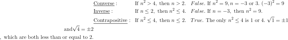 & \underline{\text{Converse}}: && \text{If} \ n^2 > 4, \ \text{then} \ n > 2. && False. \ \text{If} \ n^2 = 9, n = -3 \ \text{or} \ 3. \ (-3)^2=9\\  & \underline{\text{Inverse}}: && \text{If} \ n \le 2,\ \text{then} \ n^2 \le 4. && False. \ \text{If} \ n=-3 , \ \text{then} \ n^2=9.\\& \underline{\text{Contrapositive}}: && \text{If} \ n^2 \le 4, \ \text{then} \ n \le 2. && True. \ \text{The only} \ n^2 \le 4 \ \text{is 1 or 4}. \ \sqrt{1}=\pm 1\\ \ \text{and}\sqrt{4}=\pm 2\\, \ \text{which are both less than or equal to 2.}