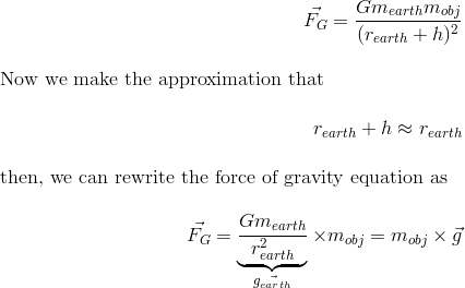 \vec{F_G} = \frac{Gm_{earth}m_{obj}}{(r_{earth}+h)^2} \intertext{Now we make the approximation that}r_{earth}+h \approx r_{earth}\intertext{then, we can rewrite the force of gravity equation as}\vec{F_G} = \underbrace{\frac{Gm_{earth}}{r_{earth}^2}}_{\vec{g_{earth}}}\times m_{obj} = m_{obj}\times{\vec{g}}