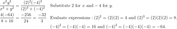 \frac{x^2y^3} {x^3 + y^2} & = \frac{(2)^2(-4)^3} {(2)^3 + (-4)^2}& & \text{Substitute} \ 2 \ \text{for} \ x \ \text{and} -4 \ \text{for} \ y.\\\frac{4(-64)} {8 + 16} & = \frac{-256} {24} = \frac{-32} {3}& & \text{Evaluate expressions}: (2)^2 =(2)(2)=4 \ \text{and} \ (2)^3=(2)(2)(2)=8.\\& & & (-4)^2 =(-4)(-4)=16 \ \text{and} \ (-4)^3 = (-4)(-4)(-4) =-64.