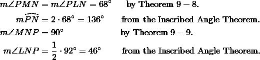 m\angle PMN & = m\angle PLN=68^\circ \quad \ \ \text{by Theorem} \ 9-8.\\m\widehat{PN} & = 2 \cdot 68^\circ=136^\circ \quad \ \ \ \text{from the Inscribed Angle Theorem.}\\m\angle MNP & =90^\circ \qquad \qquad \qquad \ \text{by Theorem} \ 9-9.\\m\angle LNP & = \frac{1}{2} \cdot 92^\circ=46^\circ \qquad \ \text{from the Inscribed Angle Theorem.}