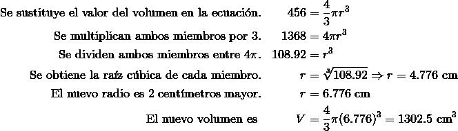 \text{Se sustituye el valor del volumen en la ecuaci\'{o}n.} && 456 & = \frac {4}{3}\pi r^3\\\text{Se multiplican ambos miembros por}\ 3. && 1368 & = 4\pi r^3\\\text{Se dividen ambos miembros entre}\ 4 \pi. && 108.92 & = r^3 \\\text{Se obtiene la ra\'{i}z c\'{u}bica de cada miembro.} && r & = \sqrt [3]{108.92}\Rightarrow r=4.776\ \text{cm} \\\text{El nuevo radio es 2 cent\'{i}metros mayor.}&& r & = 6.776\ \text{cm} \\\text{El nuevo volumen es } && V & = \frac {4}{3}\pi (6.776)^3 =1302.5\ \text{cm}^3