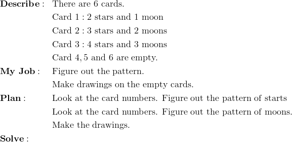\begin{aligned}& \mathbf{Describe:} && \text{There are} \ 6 \ \text{cards.}\\&&& \text{Card} \ 1:2 \ \text{stars and} \ 1 \ \text{moon}\\&&& \text{Card} \ 2:3 \ \text{stars and} \ 2 \ \text{moons}\\&&& \text{Card} \ 3:4 \ \text{stars and} \ 3 \ \text{moons}\\&&& \text{Card} \ 4,5 \ \text{and} \ 6 \ \text{are empty.}\\& \mathbf{My \ Job:} && \text{Figure out the pattern.}\\&&& \text{Make drawings on the empty cards.}\\& \mathbf{Plan:} && \text{Look at the card numbers. Figure out the pattern of starts}\\&&& \text{Look at the card numbers. Figure out the pattern of moons.}\\&&& \text{Make the drawings.}\\& \mathbf{Solve:}\end{aligned}
