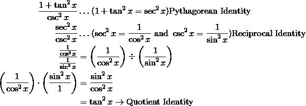 \frac{1 + \tan^2 x}{\csc^2 x}&\ldots( 1 + \tan^2 x = \sec^2 x ) \text{Pythagorean Identity} \\\frac{\sec^2 x}{\csc^2 x} & \ldots (\sec^2 x  = \frac{1}{\cos^2 x}\ \text{and}\ \csc^2 x = \frac{1}{\sin^2 x})  \text{Reciprocal Identity} \\\frac{\frac{1}{\cos^2 x}}{\frac{1}{\sin^2 x}}  &= \left (\frac{1}{\cos^2 x} \right ) \div \left (\frac{1}{\sin^2 x} \right ) \\\left (\frac{1}{\cos^2 x} \right ) \cdot \left (\frac{\sin^2 x}{1} \right ) &= \frac{\sin^2 x}{\cos^2 x}\\& = \tan^2 x \rightarrow \text{Quotient Identity}